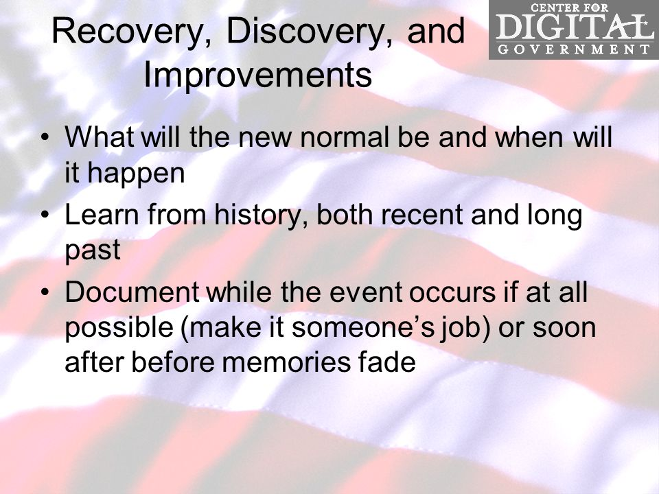 Recovery, Discovery, and Improvements What will the new normal be and when will it happen Learn from history, both recent and long past Document while the event occurs if at all possible (make it someone's job) or soon after before memories fade