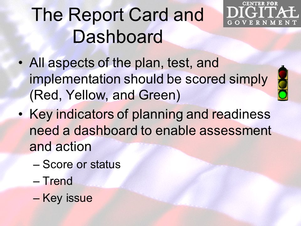 The Report Card and Dashboard All aspects of the plan, test, and implementation should be scored simply (Red, Yellow, and Green) Key indicators of planning and readiness need a dashboard to enable assessment and action –Score or status –Trend –Key issue