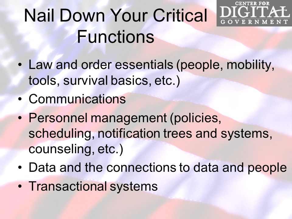Nail Down Your Critical Functions Law and order essentials (people, mobility, tools, survival basics, etc.) Communications Personnel management (policies, scheduling, notification trees and systems, counseling, etc.) Data and the connections to data and people Transactional systems