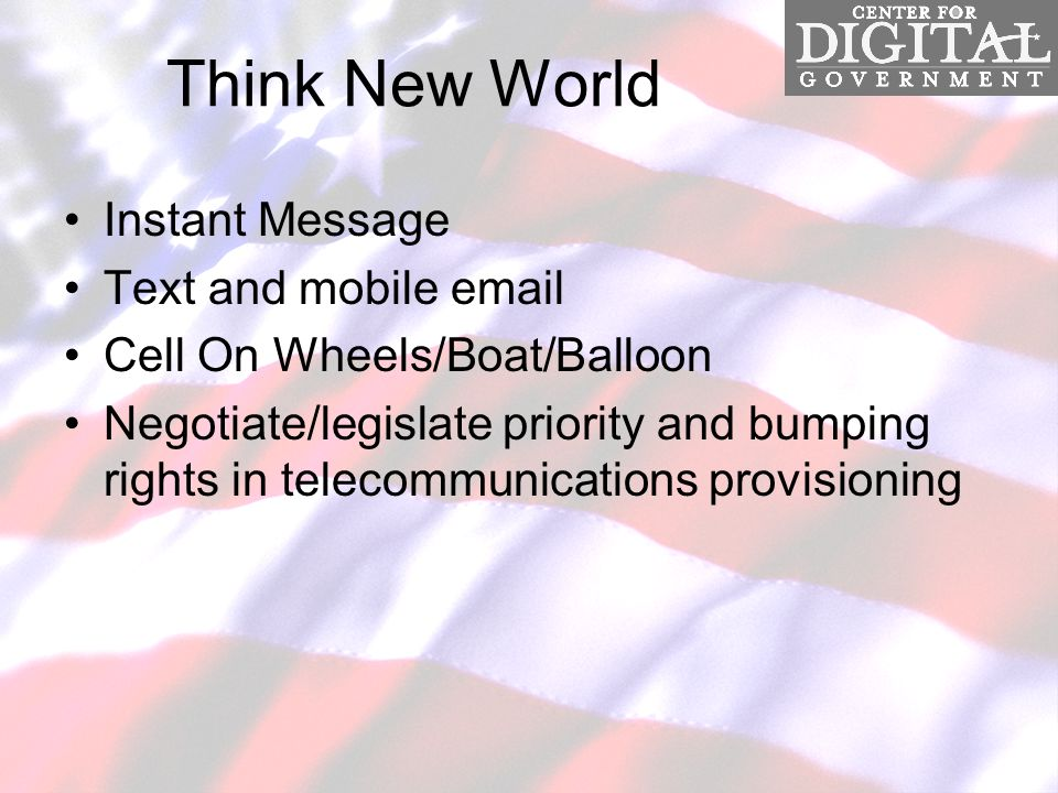 Think New World Instant Message Text and mobile email Cell On Wheels/Boat/Balloon Negotiate/legislate priority and bumping rights in telecommunications provisioning