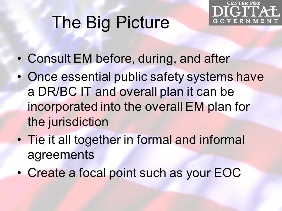 The Big Picture Consult EM before, during, and after Once essential public safety systems have a DR/BC IT and overall plan it can be incorporated into the overall EM plan for the jurisdiction Tie it all together in formal and informal agreements Create a focal point such as your EOC