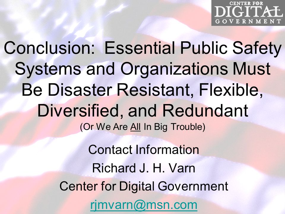 Conclusion: Essential Public Safety Systems and Organizations Must Be Disaster Resistant, Flexible, Diversified, and Redundant (Or We Are All In Big Trouble) Contact Information Richard J.