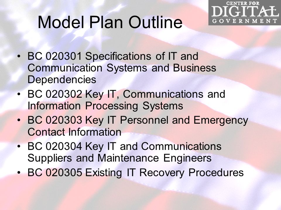 Model Plan Outline BC 020301 Specifications of IT and Communication Systems and Business Dependencies BC 020302 Key IT, Communications and Information Processing Systems BC 020303 Key IT Personnel and Emergency Contact Information BC 020304 Key IT and Communications Suppliers and Maintenance Engineers BC 020305 Existing IT Recovery Procedures