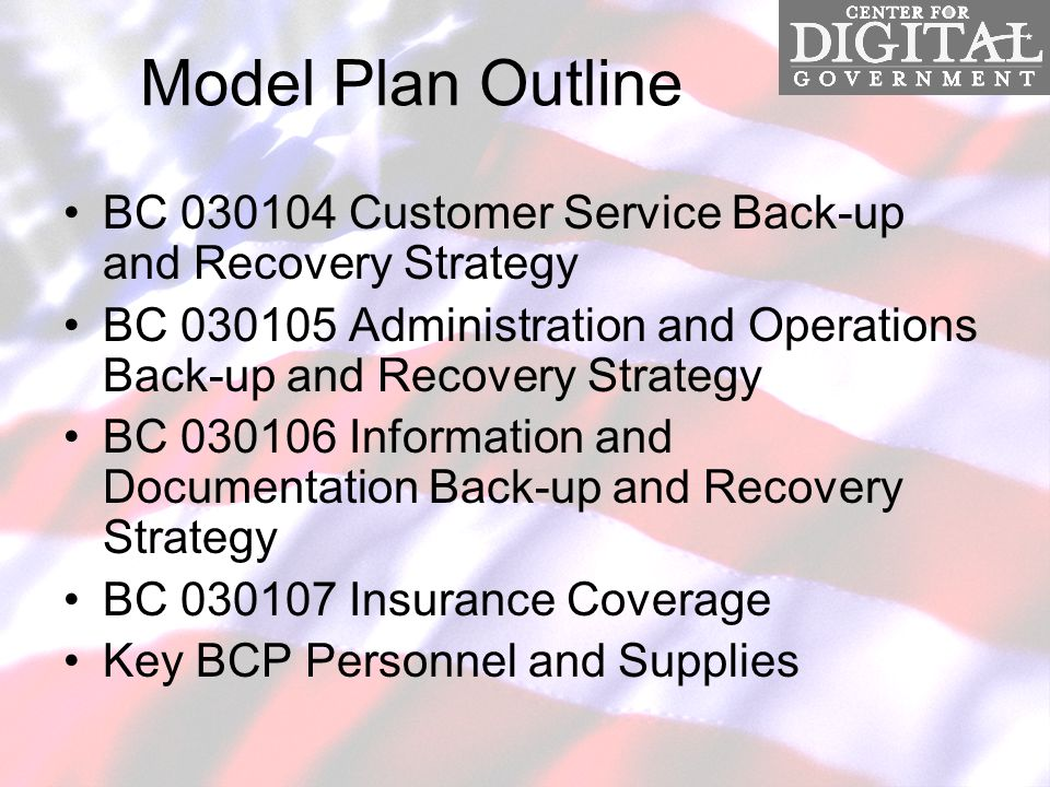 Model Plan Outline BC 030104 Customer Service Back-up and Recovery Strategy BC 030105 Administration and Operations Back-up and Recovery Strategy BC 030106 Information and Documentation Back-up and Recovery Strategy BC 030107 Insurance Coverage Key BCP Personnel and Supplies