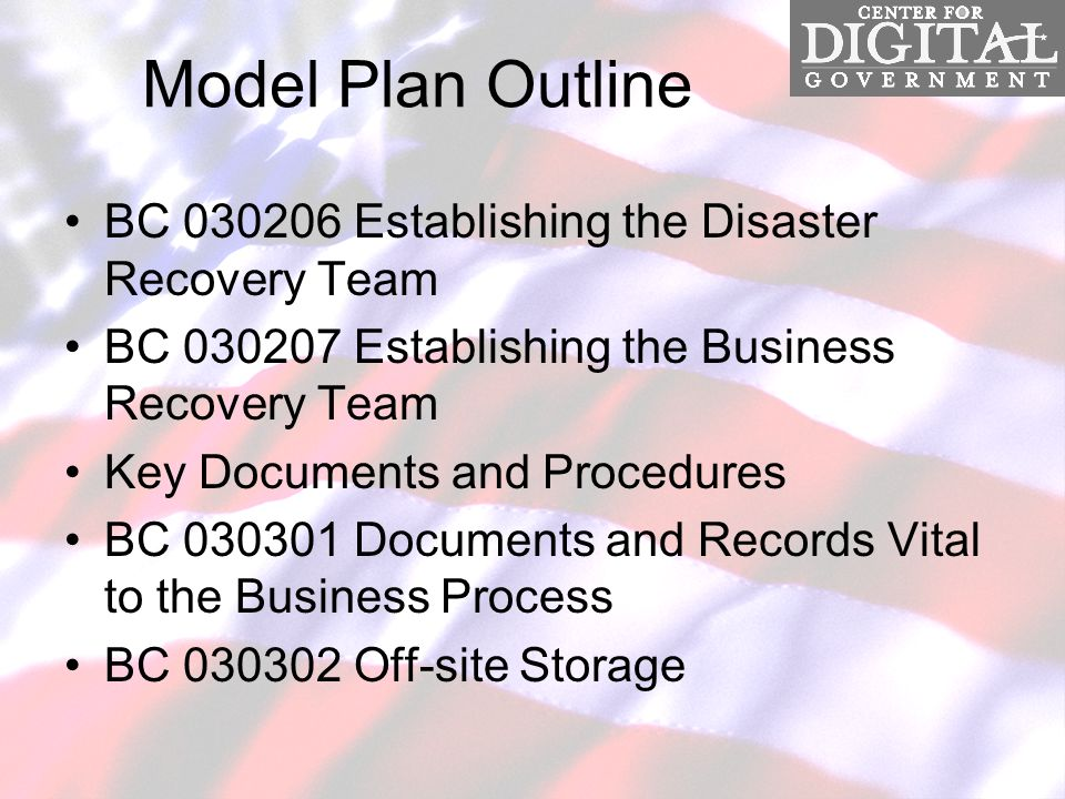 Model Plan Outline BC 030206 Establishing the Disaster Recovery Team BC 030207 Establishing the Business Recovery Team Key Documents and Procedures BC 030301 Documents and Records Vital to the Business Process BC 030302 Off-site Storage