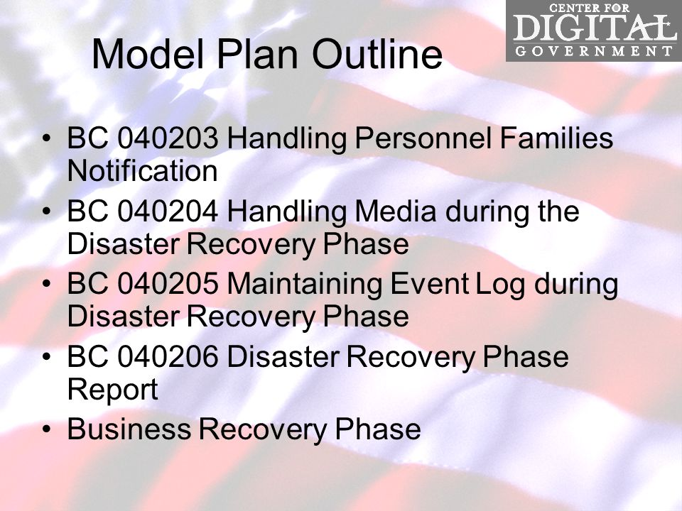 Model Plan Outline BC 040203 Handling Personnel Families Notification BC 040204 Handling Media during the Disaster Recovery Phase BC 040205 Maintaining Event Log during Disaster Recovery Phase BC 040206 Disaster Recovery Phase Report Business Recovery Phase