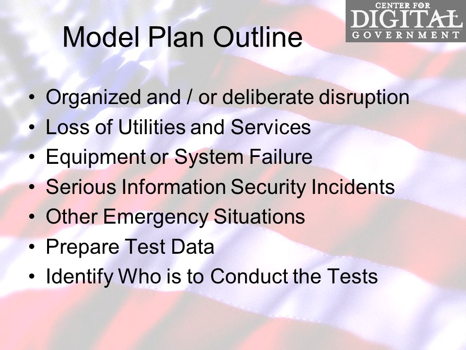 Model Plan Outline Organized and / or deliberate disruption Loss of Utilities and Services Equipment or System Failure Serious Information Security Incidents Other Emergency Situations Prepare Test Data Identify Who is to Conduct the Tests