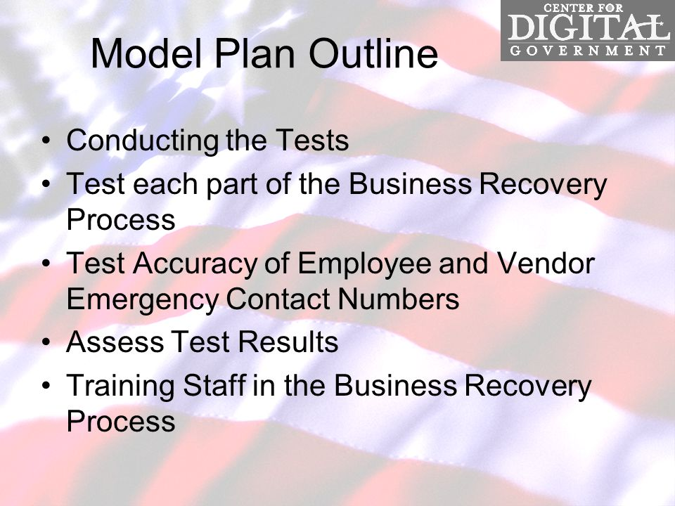Model Plan Outline Conducting the Tests Test each part of the Business Recovery Process Test Accuracy of Employee and Vendor Emergency Contact Numbers Assess Test Results Training Staff in the Business Recovery Process