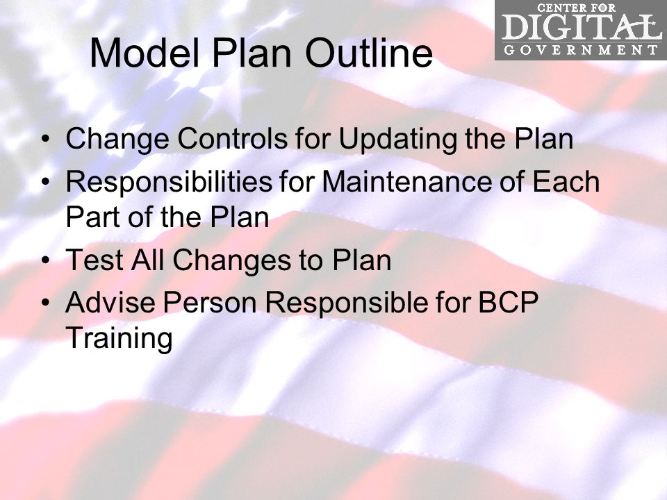 Model Plan Outline Change Controls for Updating the Plan Responsibilities for Maintenance of Each Part of the Plan Test All Changes to Plan Advise Person Responsible for BCP Training