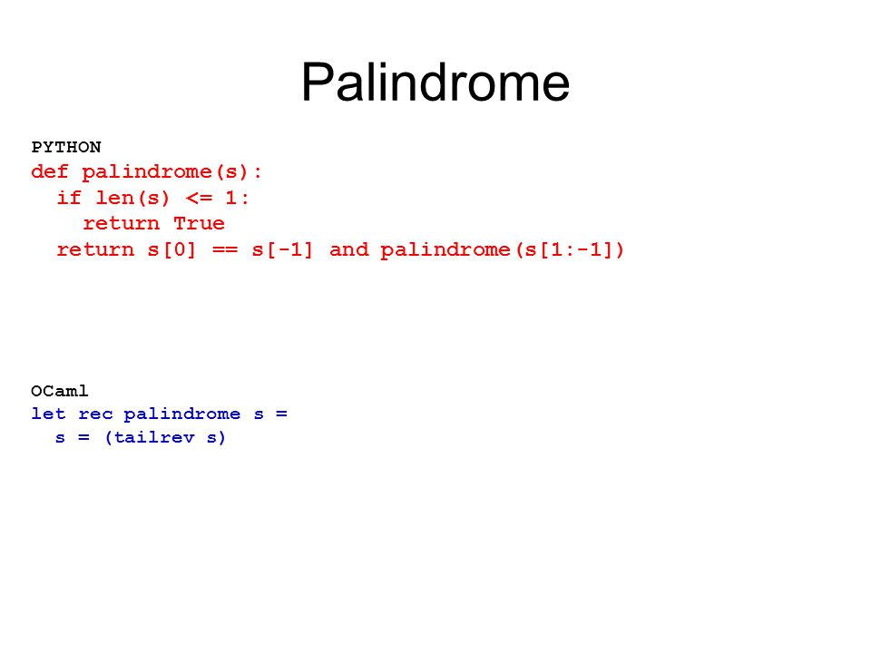 Palindrome PYTHON def palindrome(s): if len(s) <= 1: return True return s[0] == s[-1] and palindrome(s[1:-1]) OCaml let rec palindrome s = s = (tailrev s)