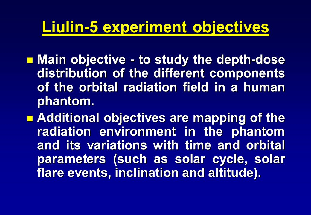 Liulin-5 experiment objectives Main objective - to study the depth-dose distribution of the different components of the orbital radiation field in a h