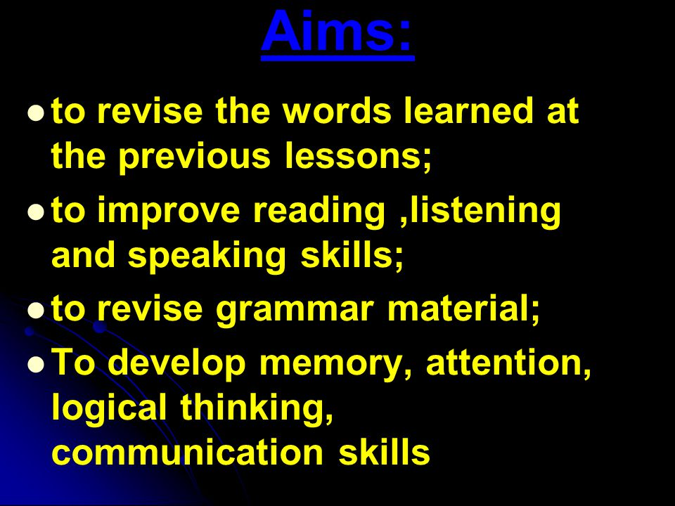 Aims: to revise the words learned at the previous lessons; to improve reading,listening and speaking skills; to revise grammar material; To develop memory, attention, logical thinking, communication skills