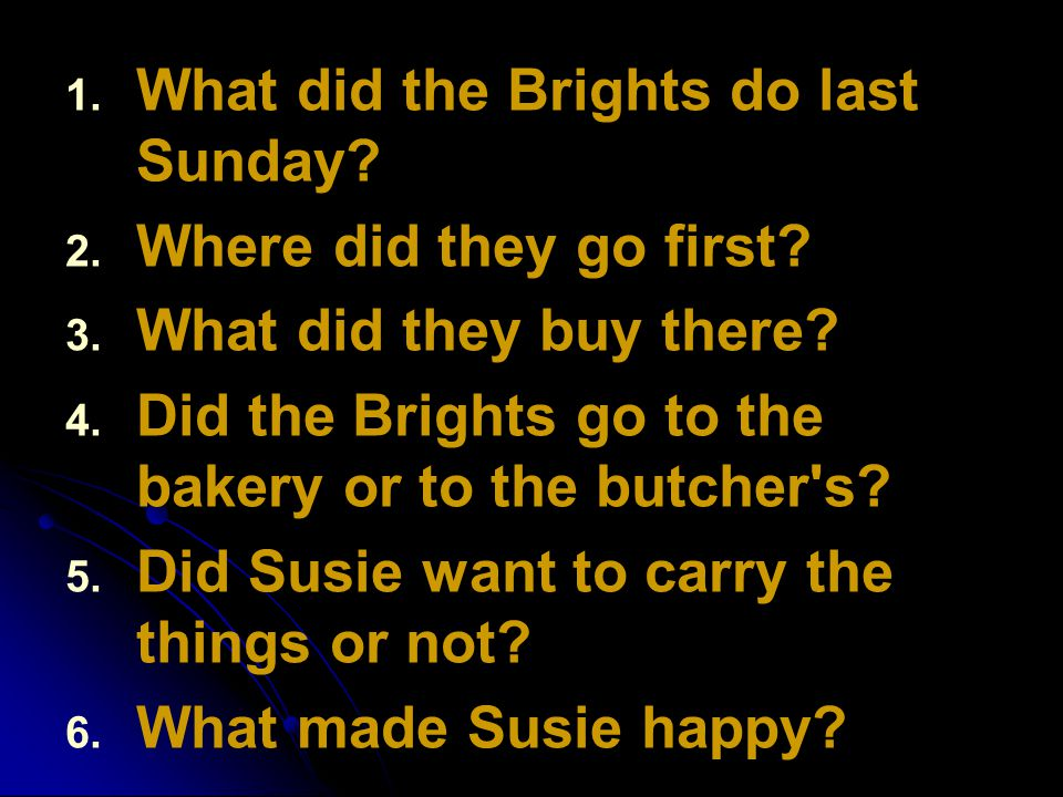 1. 1. What did the Brights do last Sunday? 2. 2. Where did they go first? 3. 3. What did they buy there? 4. 4. Did the Brights go to the bakery or to