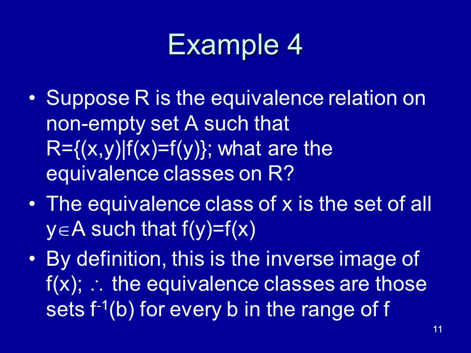 11 Example 4 Suppose R is the equivalence relation on non-empty set A such that R={(x,y)|f(x)=f(y)}; what are the equivalence classes on R? The equiva