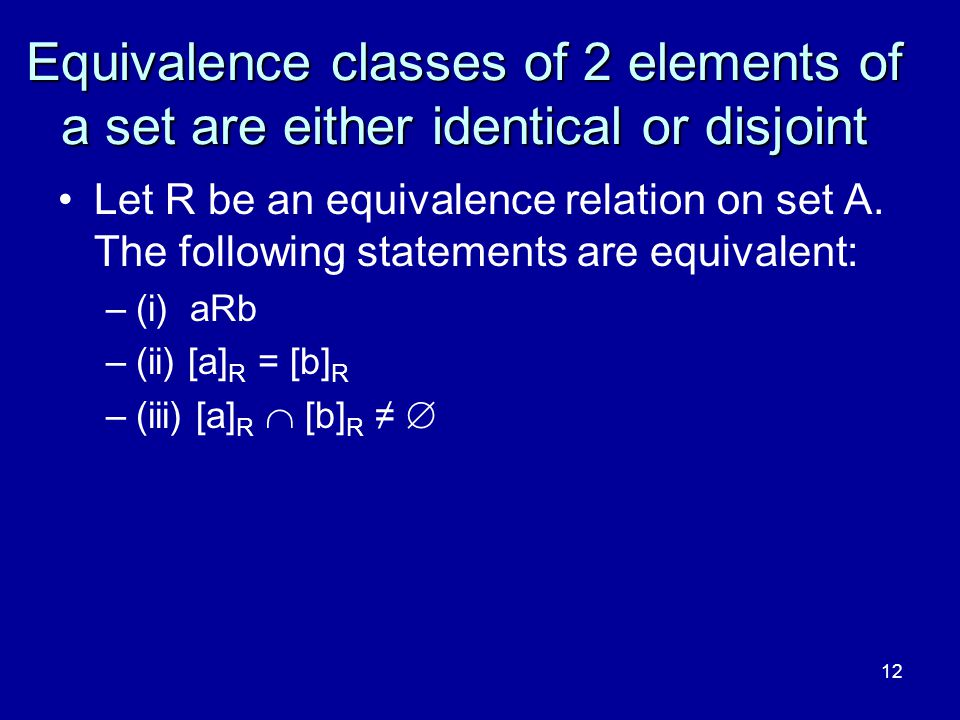 12 Equivalence classes of 2 elements of a set are either identical or disjoint Let R be an equivalence relation on set A. The following statements are