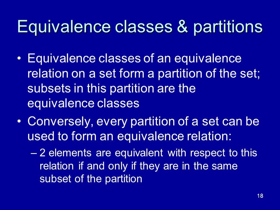 18 Equivalence classes & partitions Equivalence classes of an equivalence relation on a set form a partition of the set; subsets in this partition are