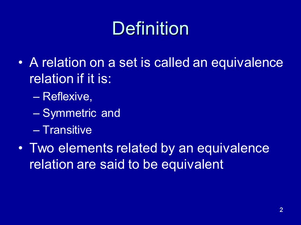 2 Definition A relation on a set is called an equivalence relation if it is: –Reflexive, –Symmetric and –Transitive Two elements related by an equival