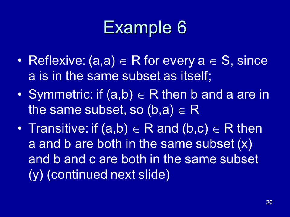 20 Example 6 Reflexive: (a,a)  R for every a  S, since a is in the same subset as itself; Symmetric: if (a,b)  R then b and a are in the same subse