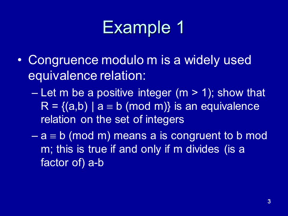 3 Example 1 Congruence modulo m is a widely used equivalence relation: –Let m be a positive integer (m > 1); show that R = {(a,b) | a  b (mod m)} is