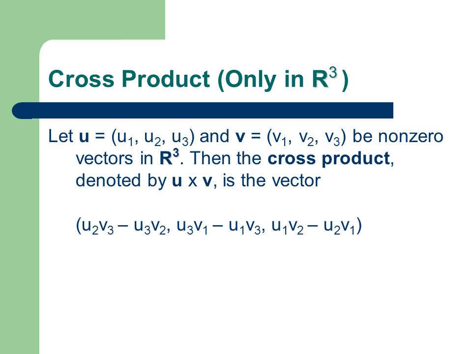 R 3 Cross Product (Only in R 3 ) R 3 Let u = (u 1, u 2, u 3 ) and v = (v 1, v 2, v 3 ) be nonzero vectors in R 3. Then the cross product, denoted by u