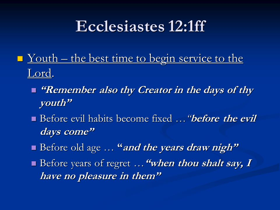 Ecclesiastes 12:1ff Youth – the best time to begin service to the Lord.