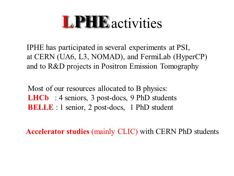 LPHE activities IPHE has participated in several experiments at PSI, at CERN (UA6, L3, NOMAD), and FermiLab (HyperCP) and to R&D projects in Positron Emission Tomography Most of our resources allocated to B physics: LHCb : 4 seniors, 3 post-docs, 9 PhD students BELLE : 1 senior, 2 post-docs, 1 PhD student Accelerator studies (mainly CLIC) with CERN PhD students