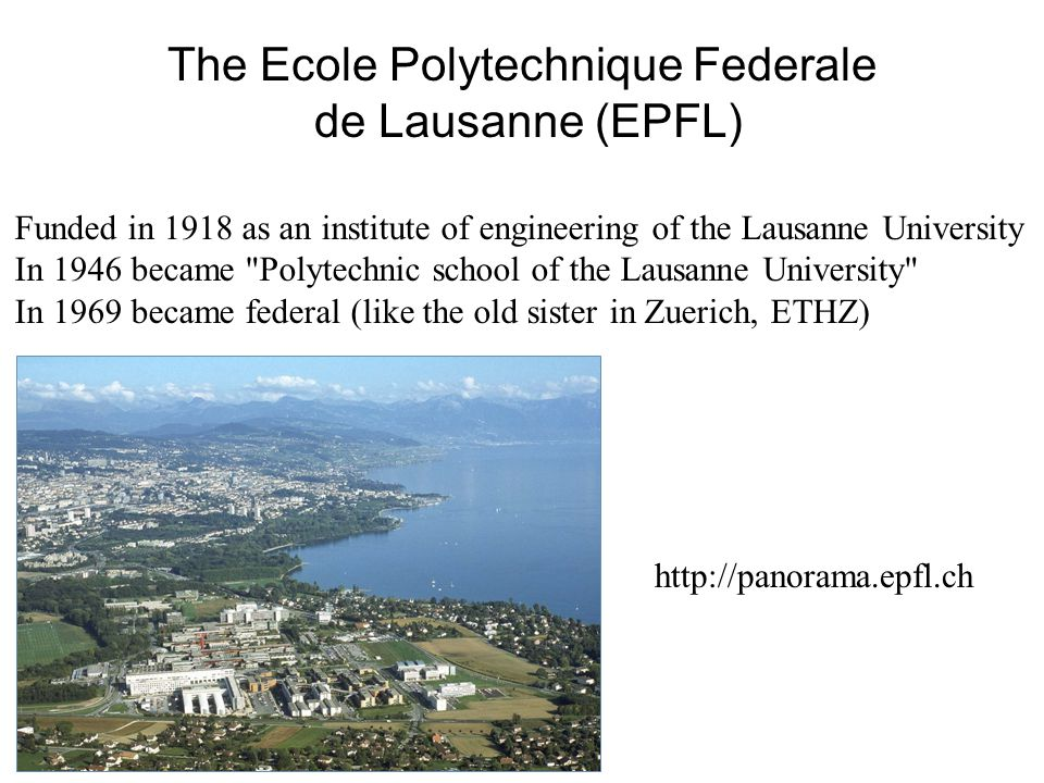 The Ecole Polytechnique Federale de Lausanne (EPFL) Funded in 1918 as an institute of engineering of the Lausanne University In 1946 became Polytechnic school of the Lausanne University In 1969 became federal (like the old sister in Zuerich, ETHZ) http://panorama.epfl.ch