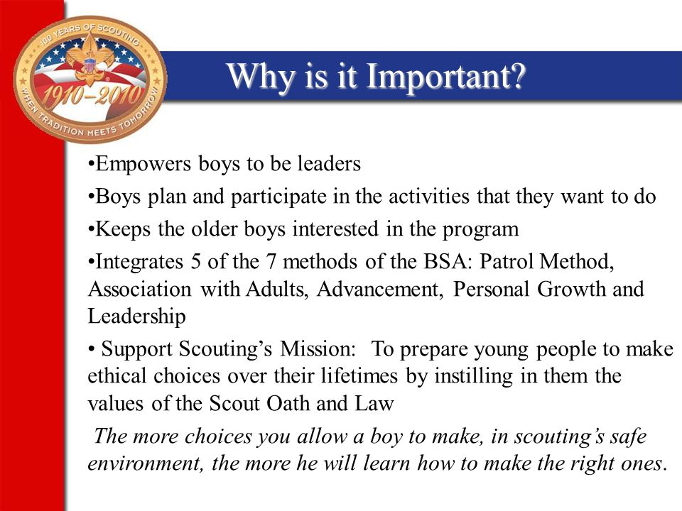 Signs that your Troop is Boy-Led Youth Leaders and NO ADULTS telling other boys what to do Meetings and Activities planned and run by the SPL Youth leaders know who is in what position of responsibility Scoutmaster or his assistants giving advice and direction to the Youth Leaders only – no other adults giving directions.