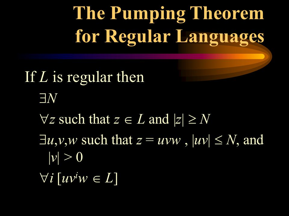 The Pumping Theorem for Regular Languages If L is regular then  N  z such that z  L and |z|  N  u,v,w such that z = uvw, |uv|  N, and |v| > 0  i [uv i w  L]