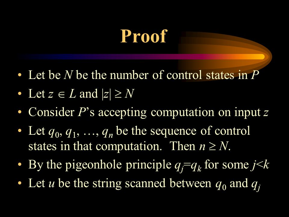 Proof Let be N be the number of control states in P Let z  L and |z|  N Consider P's accepting computation on input z Let q 0, q 1, …, q n be the sequence of control states in that computation.