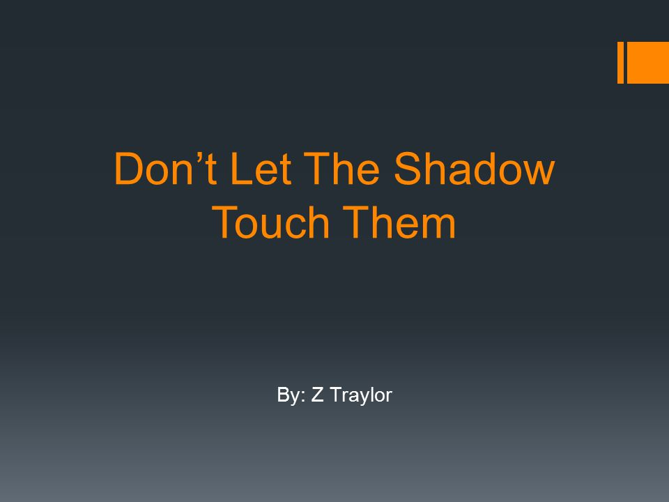 Don't Let The Shadow Touch Them By: Z Traylor