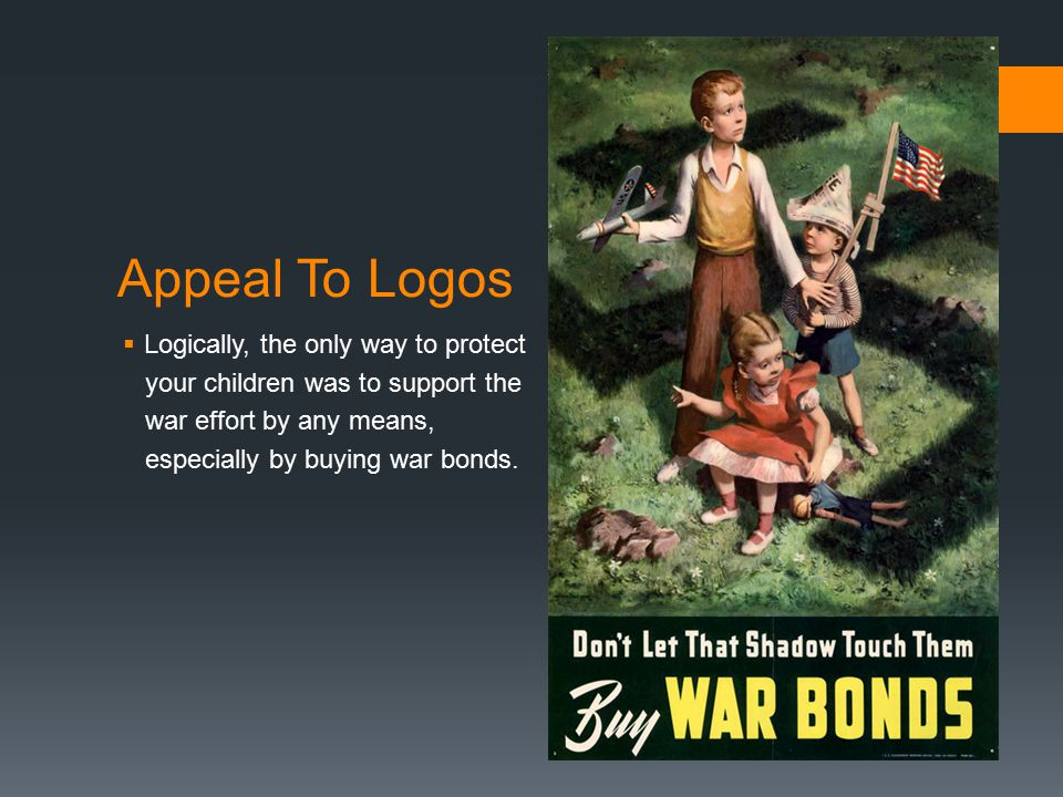Appeal To Logos  Logically, the only way to protect your children was to support the war effort by any means, especially by buying war bonds.