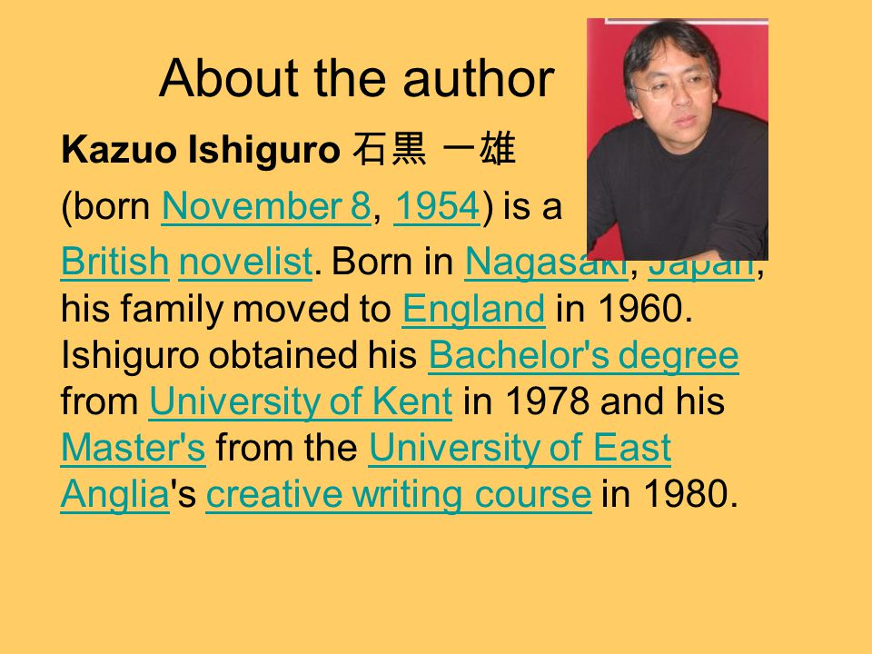 About the author Kazuo Ishiguro 石黒 一雄 (born November 8, 1954) is aNovember 81954 BritishBritish novelist.