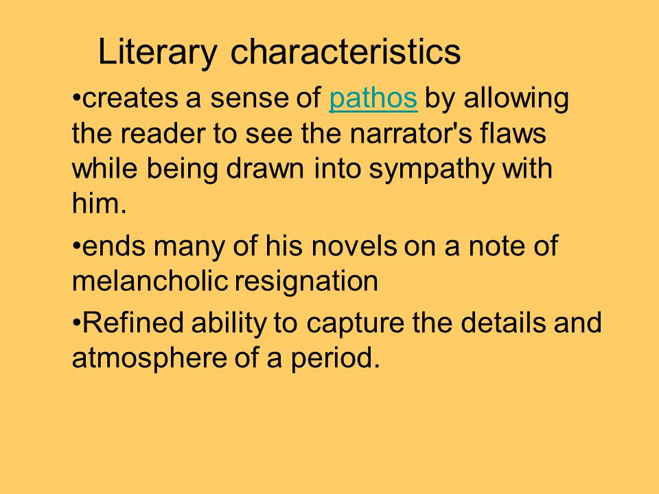 Literary characteristics creates a sense of pathos by allowing the reader to see the narrator s flaws while being drawn into sympathy with him.pathos ends many of his novels on a note of melancholic resignation Refined ability to capture the details and atmosphere of a period.