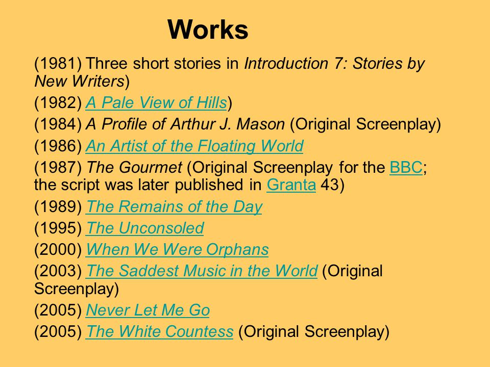 Works (1981) Three short stories in Introduction 7: Stories by New Writers) (1982) A Pale View of Hills)A Pale View of Hills (1984) A Profile of Arthur J.