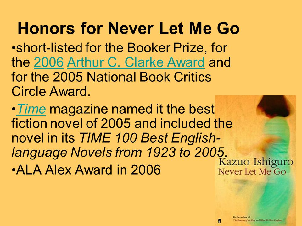 Honors for Never Let Me Go short-listed for the Booker Prize, for the 2006 Arthur C.