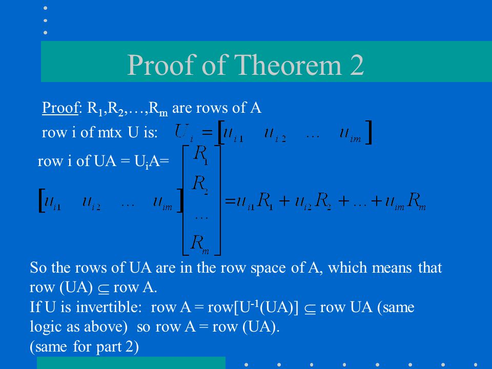 Proof of Theorem 2 Proof: R 1,R 2,…,R m are rows of A row i of mtx U is: row i of UA = U i A= So the rows of UA are in the row space of A, which means that row (UA)  row A.