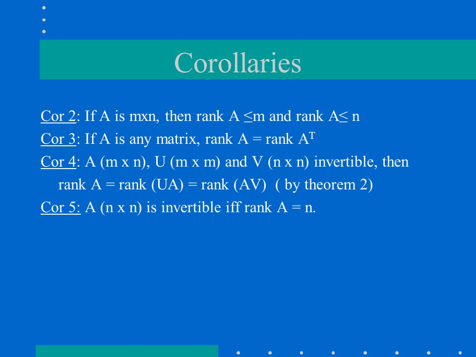 Corollaries Cor 2: If A is mxn, then rank A ≤m and rank A≤ n Cor 3: If A is any matrix, rank A = rank A T Cor 4: A (m x n), U (m x m) and V (n x n) invertible, then rank A = rank (UA) = rank (AV) ( by theorem 2) Cor 5: A (n x n) is invertible iff rank A = n.
