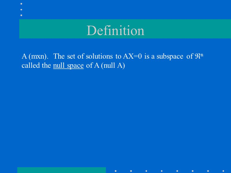 Definition A (mxn). The set of solutions to AX=0 is a subspace of  n called the null space of A (null A)