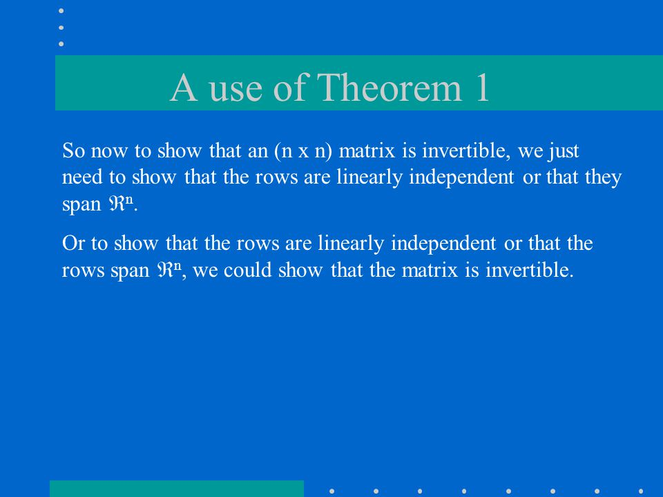 A use of Theorem 1 So now to show that an (n x n) matrix is invertible, we just need to show that the rows are linearly independent or that they span