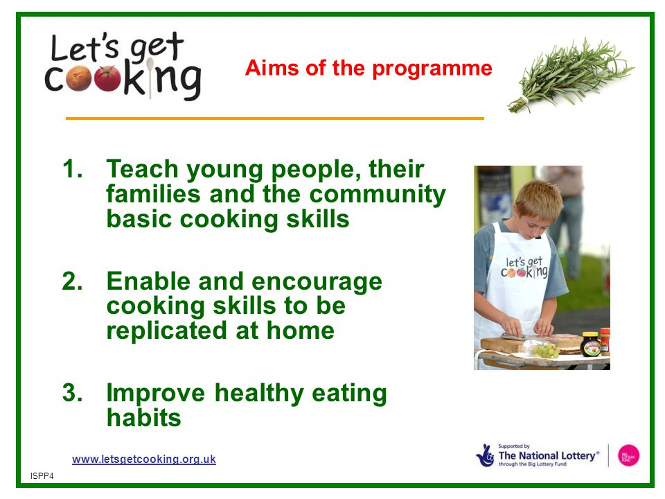 www.letsgetcooking.org.uk ISPP4 1.Teach young people, their families and the community basic cooking skills 2.Enable and encourage cooking skills to b