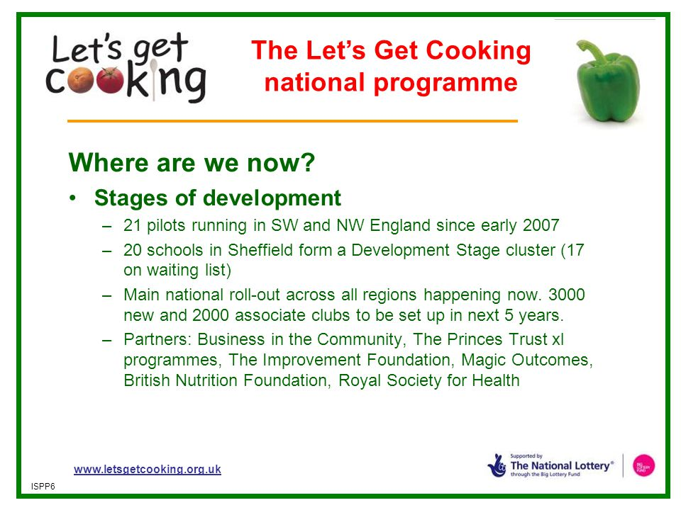 www.letsgetcooking.org.uk ISPP6 Where are we now? Stages of development –21 pilots running in SW and NW England since early 2007 –20 schools in Sheffi