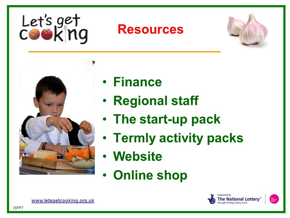 www.letsgetcooking.org.uk ISPP7 Resources Finance Regional staff The start-up pack Termly activity packs Website Online shop