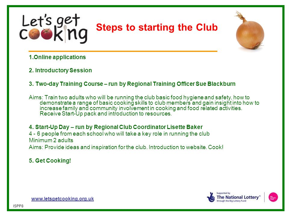 www.letsgetcooking.org.uk ISPP8 Steps to starting the Club 1.Online applications 2. Introductory Session 3. Two-day Training Course – run by Regional