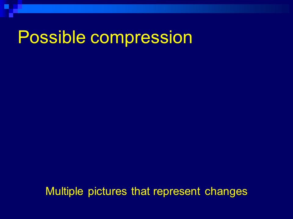 Example – video footage H.263 compression, 12 fps, Keyframe rate = 99 No audio compression 240 x 180 pixels QT file = 108 KB, AVI file = 697 KB 5:17 seconds = 167 frames (or 167 individual pictures)