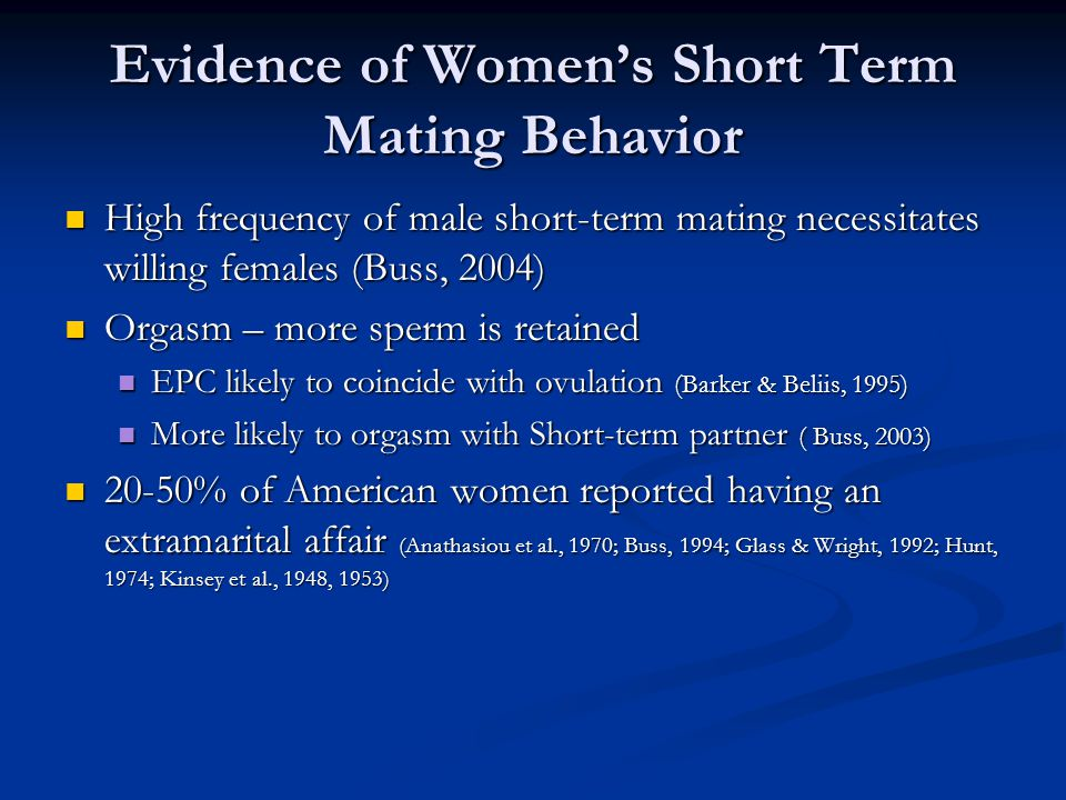 Evidence of Women's Short Term Mating Behavior High frequency of male short-term mating necessitates willing females (Buss, 2004) High frequency of male short-term mating necessitates willing females (Buss, 2004) Orgasm – more sperm is retained Orgasm – more sperm is retained EPC likely to coincide with ovulation (Barker & Beliis, 1995) EPC likely to coincide with ovulation (Barker & Beliis, 1995) More likely to orgasm with Short-term partner ( Buss, 2003) More likely to orgasm with Short-term partner ( Buss, 2003) 20-50% of American women reported having an extramarital affair (Anathasiou et al., 1970; Buss, 1994; Glass & Wright, 1992; Hunt, 1974; Kinsey et al., 1948, 1953) 20-50% of American women reported having an extramarital affair (Anathasiou et al., 1970; Buss, 1994; Glass & Wright, 1992; Hunt, 1974; Kinsey et al., 1948, 1953)