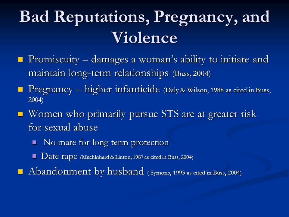 Bad Reputations, Pregnancy, and Violence Promiscuity – damages a woman's ability to initiate and maintain long-term relationships (Buss, 2004) Promisc