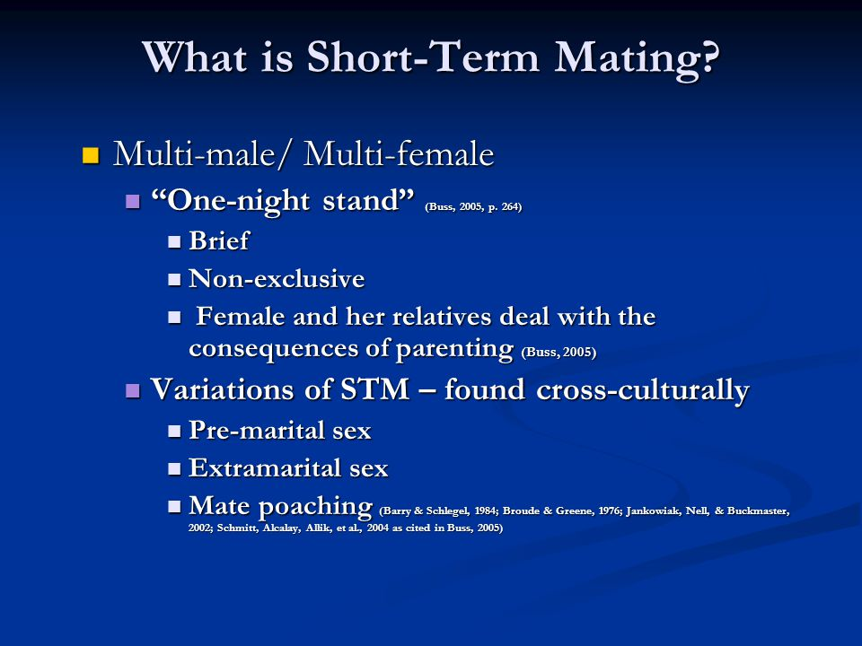 "What is Short-Term Mating? Multi-male/ Multi-female Multi-male/ Multi-female ""One-night stand"" (Buss, 2005, p. 264) ""One-night stand"" (Buss, 2005, p."