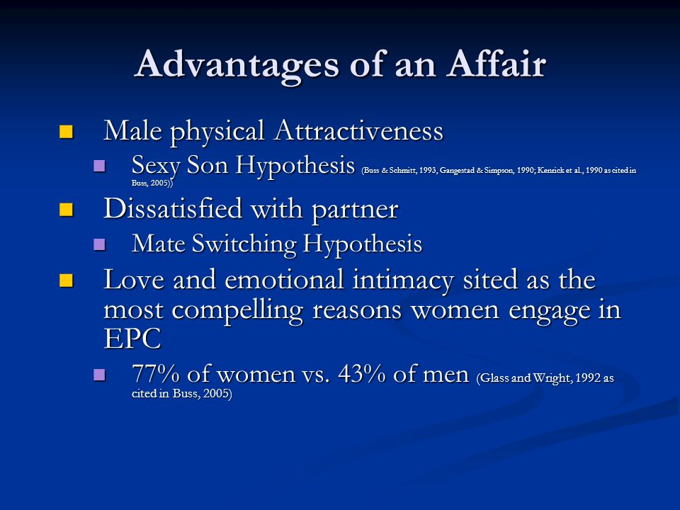 Advantages of an Affair Male physical Attractiveness Male physical Attractiveness Sexy Son Hypothesis (Buss & Schmitt, 1993, Gangestad & Simpson, 1990; Kenrick et al., 1990 as cited in Buss, 2005)) Sexy Son Hypothesis (Buss & Schmitt, 1993, Gangestad & Simpson, 1990; Kenrick et al., 1990 as cited in Buss, 2005)) Dissatisfied with partner Dissatisfied with partner Mate Switching Hypothesis Mate Switching Hypothesis Love and emotional intimacy sited as the most compelling reasons women engage in EPC Love and emotional intimacy sited as the most compelling reasons women engage in EPC 77% of women vs.