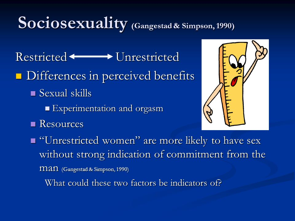 Sociosexuality (Gangestad & Simpson, 1990) Restricted Unrestricted Differences in perceived benefits Differences in perceived benefits Sexual skills S